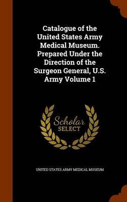 Catalogue of the United States Army Medical Museum. Prepared Under the Direction of the Surgeon General, U.S. Army Volume 1