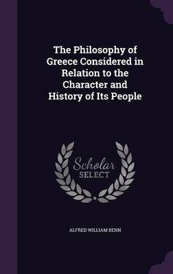 The Philosophy of Greece Considered in Relation to the Character and History of Its People by Alfred William Benn