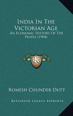 India in the Victorian Age: An Economic History of the People (1904) by Romesh Chunder Dutt