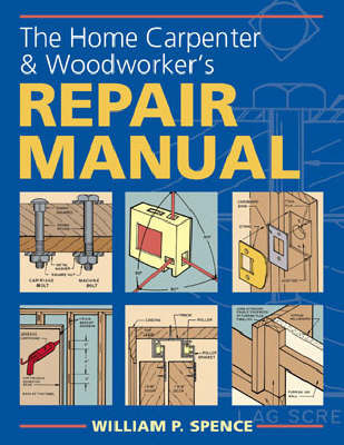 The Home Carpenter and Woodworker's Repair Manual by William P Spence