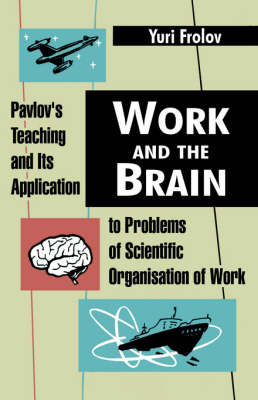 Work and the Brain: Pavlov's Teaching and Its Application to Problems of Scientific Organisation of Work by Yuri Frolov