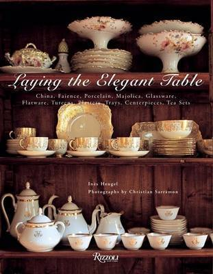 Laying the Elegant Table: China, Faience, Porcelain, Majolica, Glassware, Flatware, Tureens, Platters, Trays, Centerpieces, Tea Sets by Ines Heugel