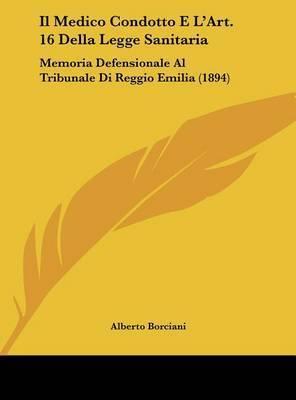 Il Medico Condotto E L'Art. 16 Della Legge Sanitaria: Memoria Defensionale Al Tribunale Di Reggio Emilia (1894) by Alberto Borciani