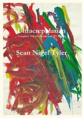 Ultracrepidarian - Complete Theatre, Radio and TV Works by Sean Nigel Tyler