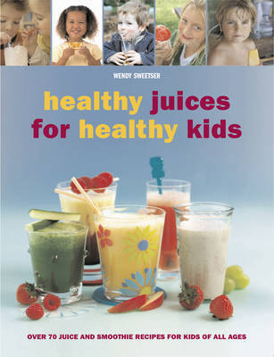 Healthy Juices for Healthy Kids by Wendy Sweetser image