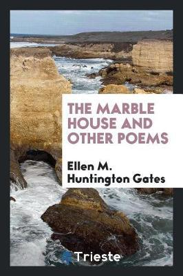 The Marble House and Other Poems by Ellen M. Huntington Gates
