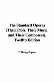 The Standard Operas (Their Plots, Their Music, and Their Composers), Twelfth Edition by P. George Upton image
