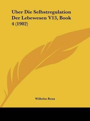 Uber Die Selbstregulation Der Lebewesen V13, Book 4 (1902) by Wilhelm Roux image