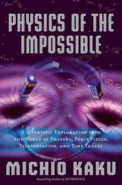 Physics of the Impossible: A Scientific Exploration Into the World of Phasers, Force Fields, Teleportation, and Time Travel by Michio Kaku (City College of CUNY) image