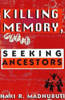 Killing Memory, Seeking Ancestors by Haki R Madhubuti