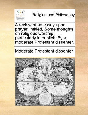 A Review of an Essay Upon Prayer, Intitled, Some Thoughts on Religious Worship, Particularly in Publick. by a Moderate Protestant Dissenter. by Moderate Protestant Dissenter