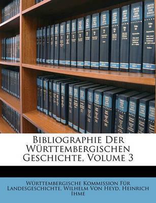 Bibliographie Der Wrttembergischen Geschichte, Volume 3 by Wrttembergische Komm Landesgeschichte