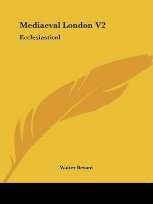Mediaeval London V2: Ecclesiastical by Walter Besant, Sir