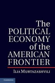 The Political Economy of the American Frontier by Ilia Murtazashvili
