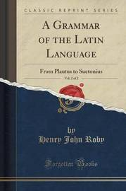 A Grammar of the Latin Language, Vol. 2 of 2 by Henry John Roby