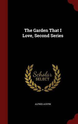 The Garden That I Love, Second Series by Alfred Austin