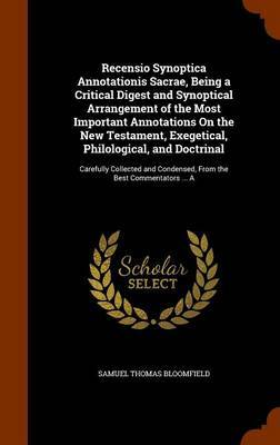 Recensio Synoptica Annotationis Sacrae, Being a Critical Digest and Synoptical Arrangement of the Most Important Annotations on the New Testament, Exegetical, Philological, and Doctrinal by Samuel Thomas Bloomfield