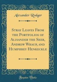 Stray Leaves from the Portfolios of Alisander the Seer, Andrew Whaup, and Humphrey Henkeckle (Classic Reprint) by Alexander Rodger image