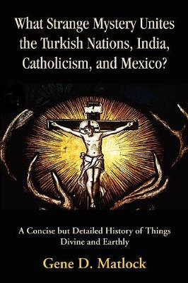What Strange Mystery Unites the Turkish Nations, India, Catholicism, and Mexico? by Gene D. Matlock