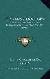 Dickens's Doctors: A Paper Read Before the Philobiblon Club, May 28, 1903 (1905) by John Chalmers Da Costa
