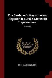 The Gardener's Magazine and Register of Rural & Domestic Improvement; Volume 1 by John Claudius Loudon image