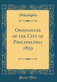 Ordinances of the City of Philadelphia 1859 (Classic Reprint) by Philadelphia Philadelphia image