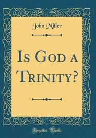 Is God a Trinity? (Classic Reprint) by John Miller