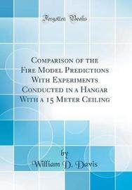 Comparison of the Fire Model Predictions with Experiments Conducted in a Hangar with a 15 Meter Ceiling (Classic Reprint) by William D Davis image