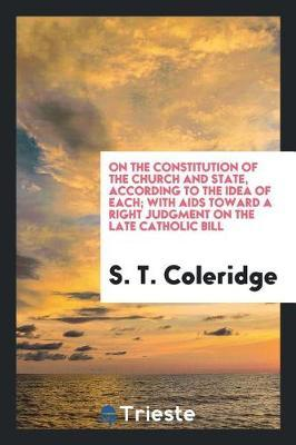 On the Constitution of the Church and State, According to the Idea of Each; With AIDS Toward a Right Judgment on the Late Catholic Bill by S T Coleridge image