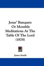 Jesus' Banquet: Or Monthly Meditations at the Table of the Lord (1878) by James Smith
