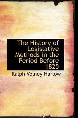 The History of Legislative Methods in the Period Before 1825 by Ralph Volney Harlow image