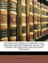 Reports of Cases in Criminal Law Argued and Determined in All the Courts in England and Ireland, Volume 8 by Edward William Cox