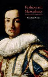 Fashion and Masculinity in Renaissance Florence by Elizabeth Currie