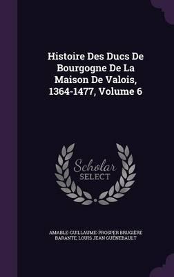 Histoire Des Ducs de Bourgogne de La Maison de Valois, 1364-1477, Volume 6 by Amable-Guillaume-Prosper Brugi Barante image