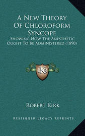 A New Theory of Chloroform Syncope: Showing How the Anesthetic Ought to Be Administered (1890) by Robert Kirk