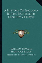 A History of England in the Eighteenth Century V4 (1892) a History of England in the Eighteenth Century V4 (1892) by William Edward Hartpole Lecky