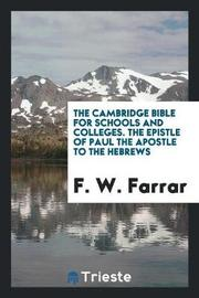 The Cambridge Bible for Schools and Colleges. the Epistle of Paul the Apostle to the Hebrews by F W Farrar