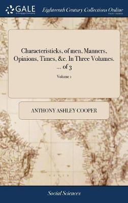 Characteristicks, of Men, Manners, Opinions, Times, &c. in Three Volumes. ... of 3; Volume 1 by Anthony Ashley Cooper