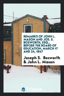 Remarks of John L. Mason and Jos. S. Bosworth, Esq., Before the Board of Education, March 17 and 24, 1847 by Joseph S. Bosworth