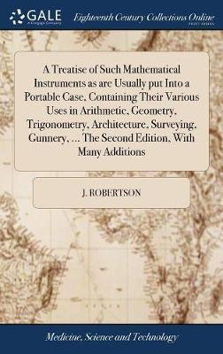 A Treatise of Such Mathematical Instruments as Are Usually Put Into a Portable Case, Containing Their Various Uses in Arithmetic, Geometry, Trigonometry, Architecture, Surveying, Gunnery, ... the Second Edition, with Many Additions by J Robertson image