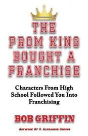 The Prom King Bought a Franchise by Bob Griffin