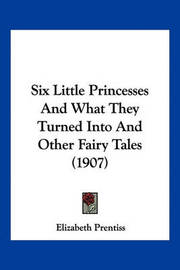 Six Little Princesses and What They Turned Into and Other Fairy Tales (1907) by Elizabeth Prentiss