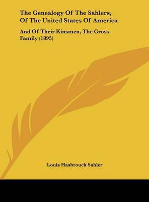 The Genealogy of the Sahlers, of the United States of America: And of Their Kinsmen, the Gross Family (1895) by Louis Hasbrouck Sahler image