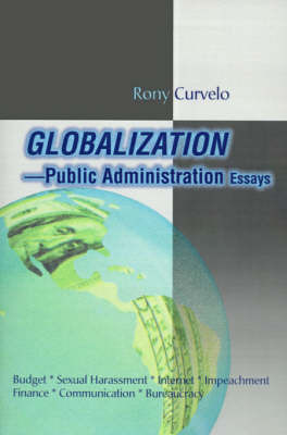 Globalization Public Administration Essays: Budget, Sexual Harassment, Internet, Impeachment, Finance, Communication, Bureaucracy by Rony Curvelo