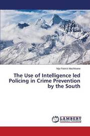 The Use of Intelligence Led Policing in Crime Prevention by the South by Mashiloane Ntja Patrick