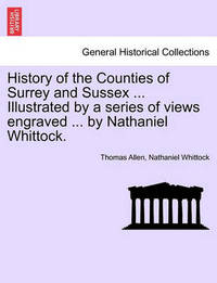 History of the Counties of Surrey and Sussex ... Illustrated by a Series of Views Engraved ... by Nathaniel Whittock. Vol.I by Thomas Allen