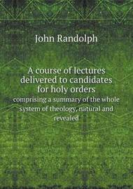 A Course of Lectures Delivered to Candidates for Holy Orders Comprising a Summary of the Whole System of Theology, Natural and Revealed by John Randolph