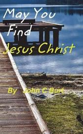 May You Find Jesus Christ... by John C Burt image