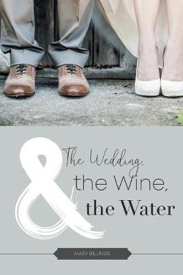 The Wedding, the Wine, & the Water by Mary Billings