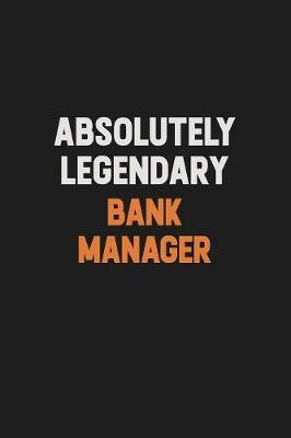 Absolutely Legendary Bank Manager by Camila Cooper